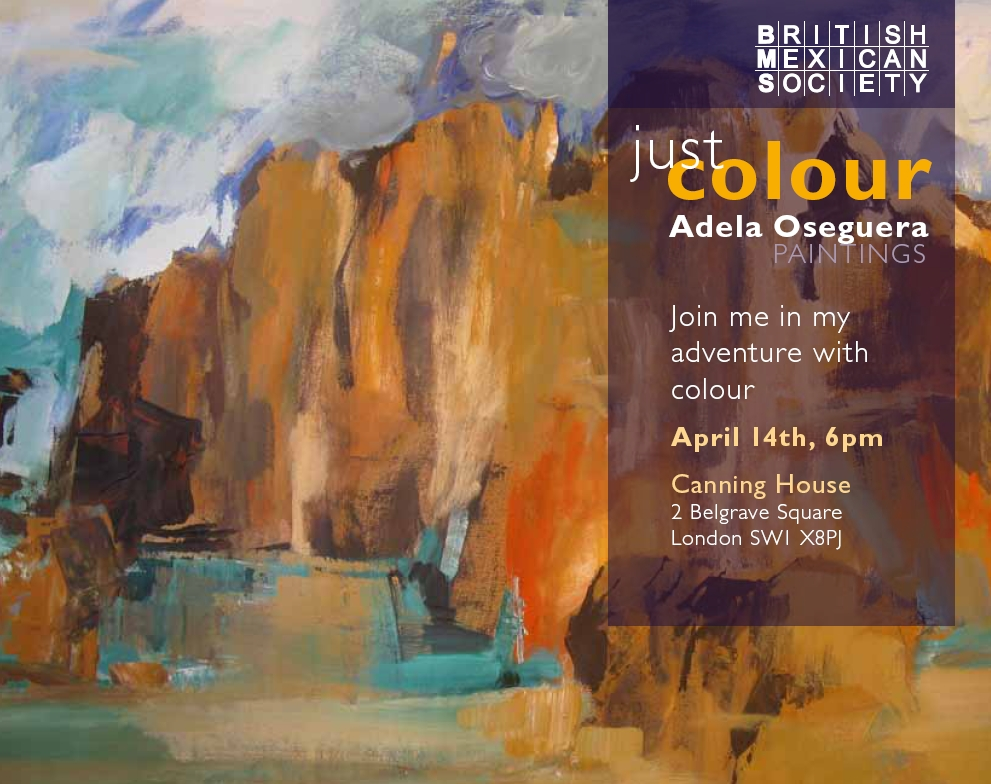 The British Mexican Society has the honour to invite you to an exhibition of paintings by the Mexican artist Adela Oseguera Iturbide. Thursday, 14th April 2011.
